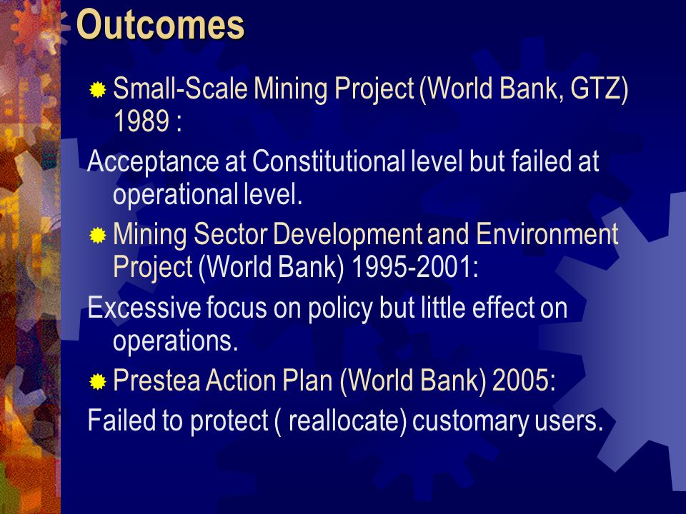 Outcomes   Small-Scale Mining Project (World Bank, GTZ) 1989 : Acceptance at Constitutional level but failed at operational level.