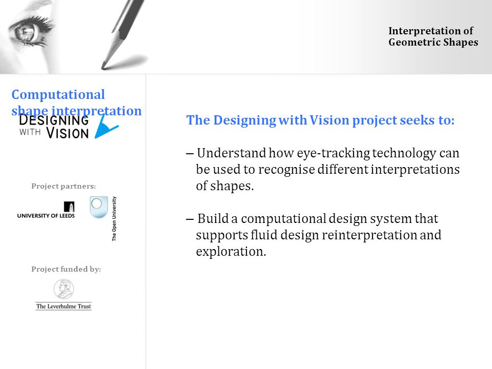 Project funded by: Project partners: Interpretation of Geometric Shapes Computational shape interpretation The Designing with Vision project seeks to: