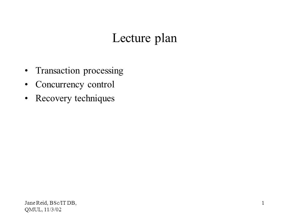 Jane Reid, BSc/IT DB, QMUL, 11/3/02 1 Lecture plan Transaction processing Concurrency control Recovery techniques