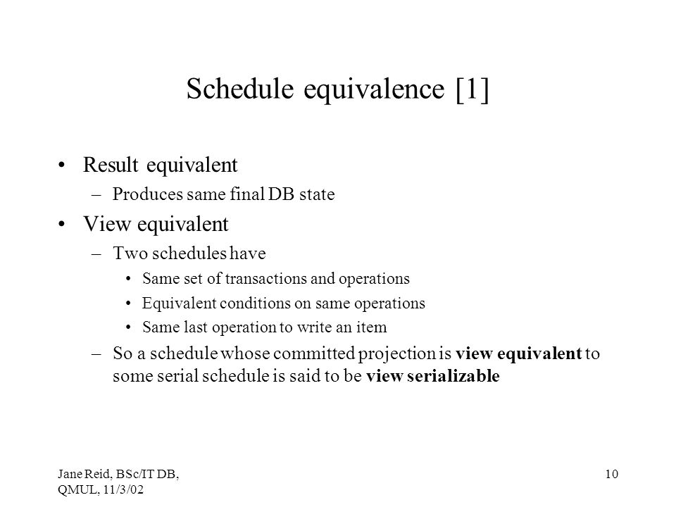 Jane Reid, BSc/IT DB, QMUL, 11/3/02 10 Schedule equivalence [1] Result equivalent –Produces same final DB state View equivalent –Two schedules have Sa