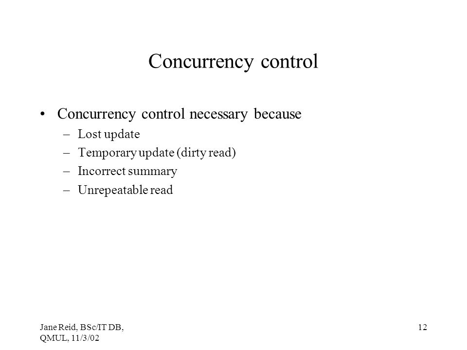 Jane Reid, BSc/IT DB, QMUL, 11/3/02 12 Concurrency control Concurrency control necessary because –Lost update –Temporary update (dirty read) –Incorrec