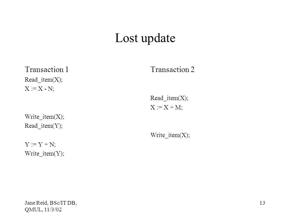 Jane Reid, BSc/IT DB, QMUL, 11/3/02 13 Lost update Transaction 1 Read_item(X); X := X - N; Write_item(X); Read_item(Y); Y := Y + N; Write_item(Y); Tra