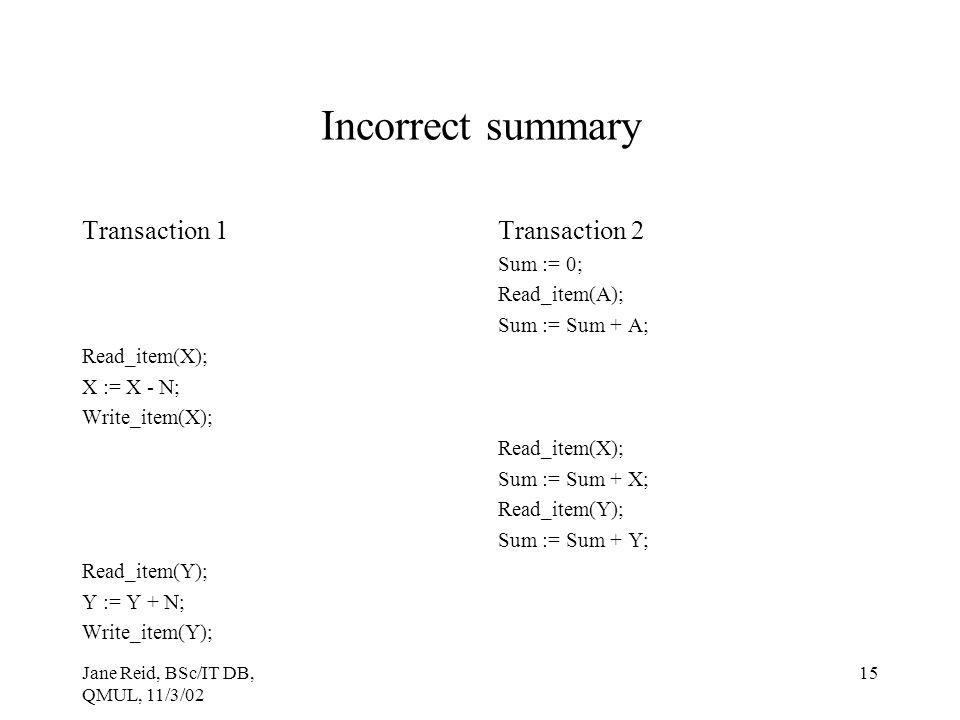 Jane Reid, BSc/IT DB, QMUL, 11/3/02 15 Incorrect summary Transaction 1 Read_item(X); X := X - N; Write_item(X); Read_item(Y); Y := Y + N; Write_item(Y