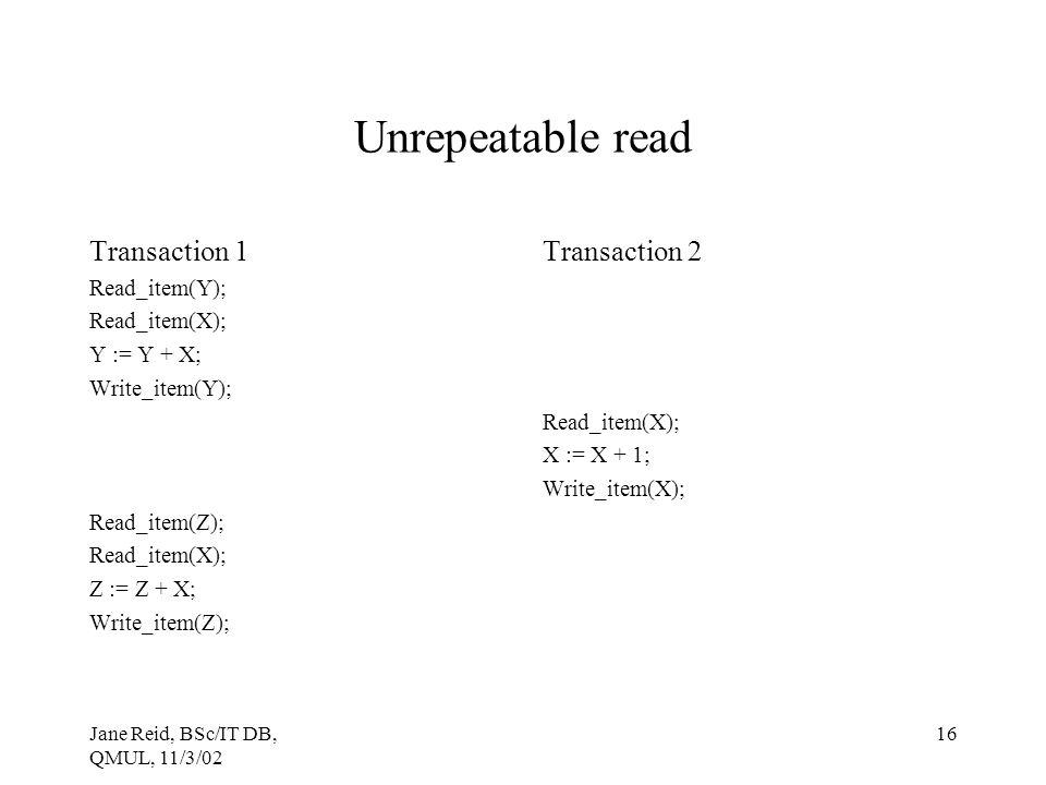 Jane Reid, BSc/IT DB, QMUL, 11/3/02 16 Unrepeatable read Transaction 1 Read_item(Y); Read_item(X); Y := Y + X; Write_item(Y); Read_item(Z); Read_item(