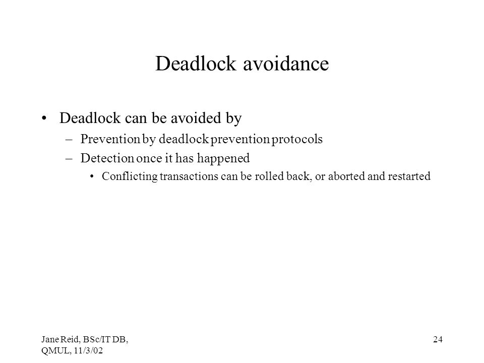 Jane Reid, BSc/IT DB, QMUL, 11/3/02 24 Deadlock avoidance Deadlock can be avoided by –Prevention by deadlock prevention protocols –Detection once it h