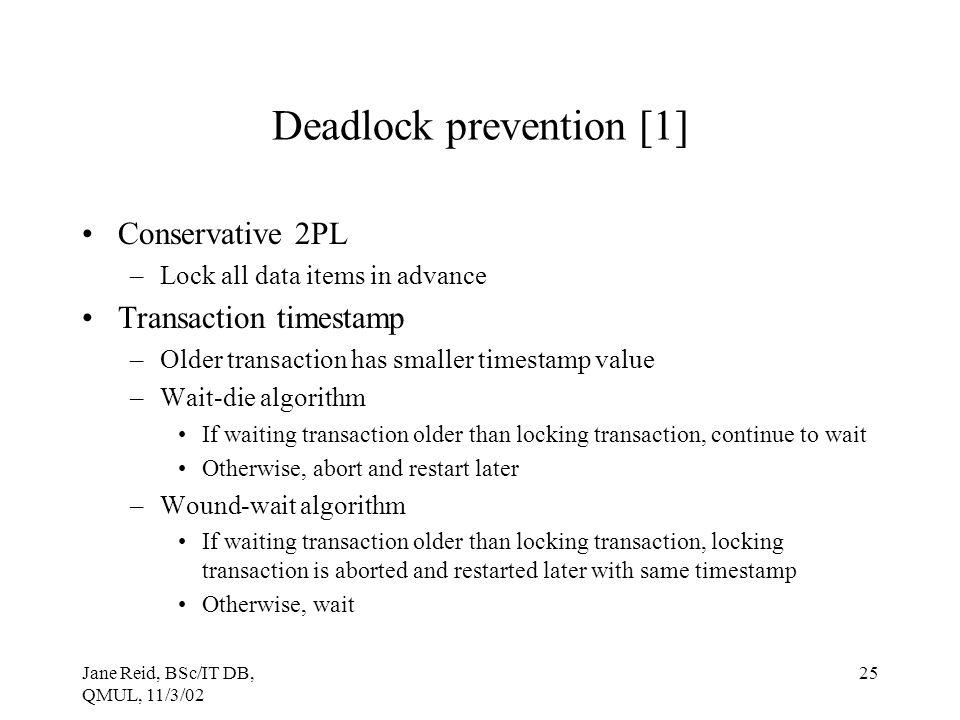 Jane Reid, BSc/IT DB, QMUL, 11/3/02 25 Deadlock prevention [1] Conservative 2PL –Lock all data items in advance Transaction timestamp –Older transacti