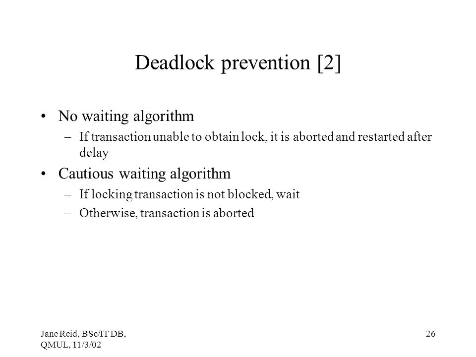 Jane Reid, BSc/IT DB, QMUL, 11/3/02 26 Deadlock prevention [2] No waiting algorithm –If transaction unable to obtain lock, it is aborted and restarted