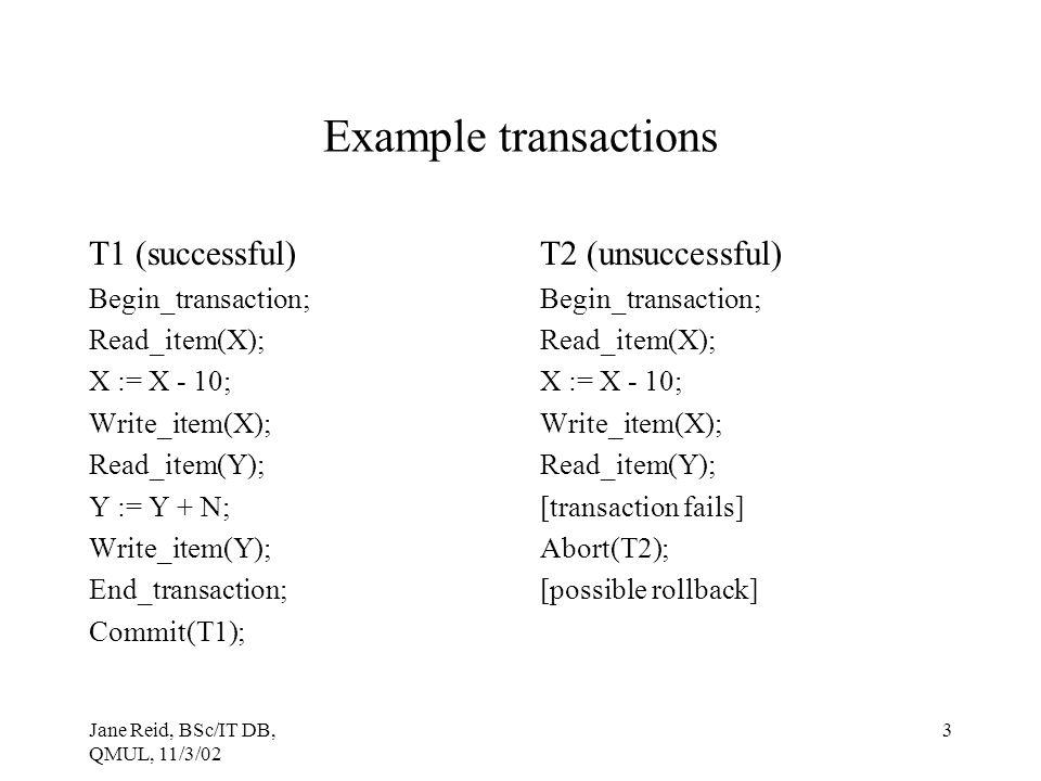 Jane Reid, BSc/IT DB, QMUL, 11/3/02 3 Example transactions T1 (successful) Begin_transaction; Read_item(X); X := X - 10; Write_item(X); Read_item(Y);
