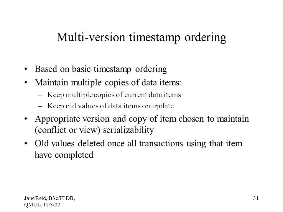 Jane Reid, BSc/IT DB, QMUL, 11/3/02 31 Multi-version timestamp ordering Based on basic timestamp ordering Maintain multiple copies of data items: –Kee