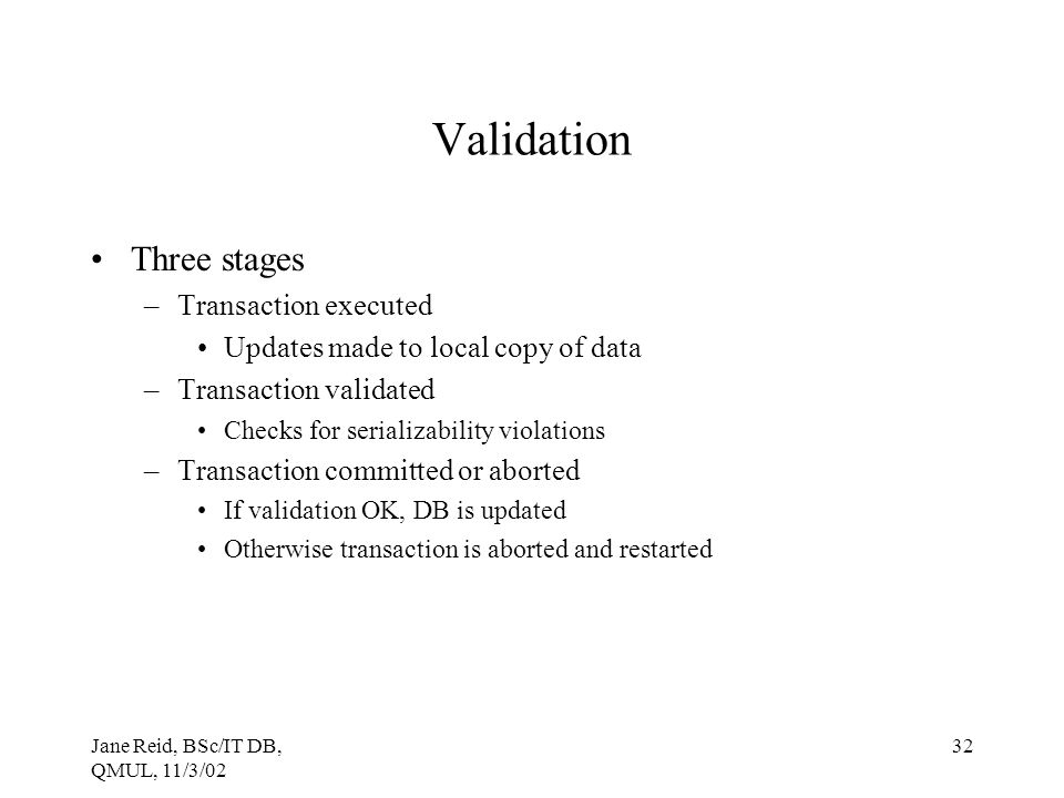 Jane Reid, BSc/IT DB, QMUL, 11/3/02 32 Validation Three stages –Transaction executed Updates made to local copy of data –Transaction validated Checks