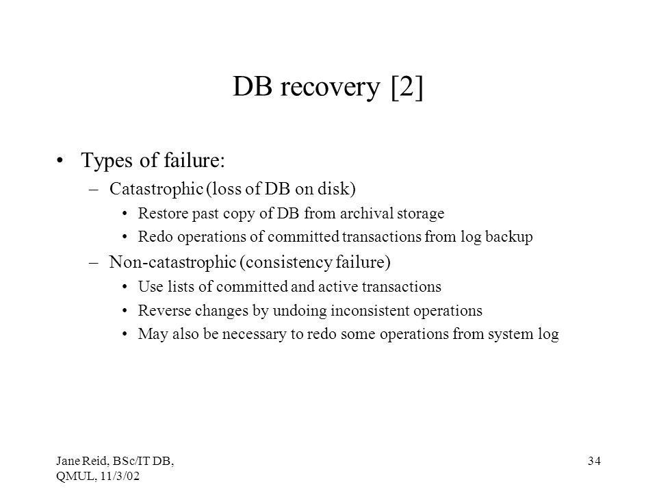 Jane Reid, BSc/IT DB, QMUL, 11/3/02 34 DB recovery [2] Types of failure: –Catastrophic (loss of DB on disk) Restore past copy of DB from archival stor