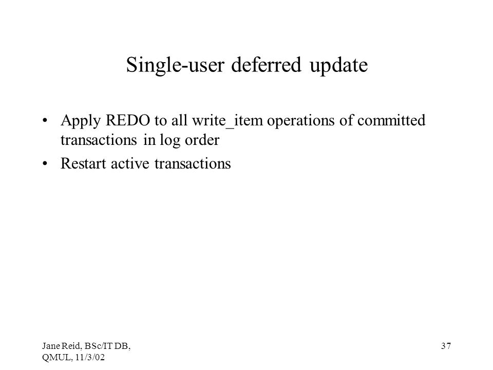 Jane Reid, BSc/IT DB, QMUL, 11/3/02 37 Single-user deferred update Apply REDO to all write_item operations of committed transactions in log order Rest