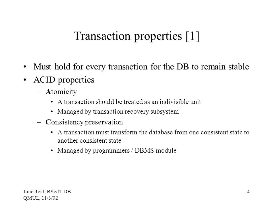 Jane Reid, BSc/IT DB, QMUL, 11/3/02 4 Transaction properties [1] Must hold for every transaction for the DB to remain stable ACID properties –Atomicit