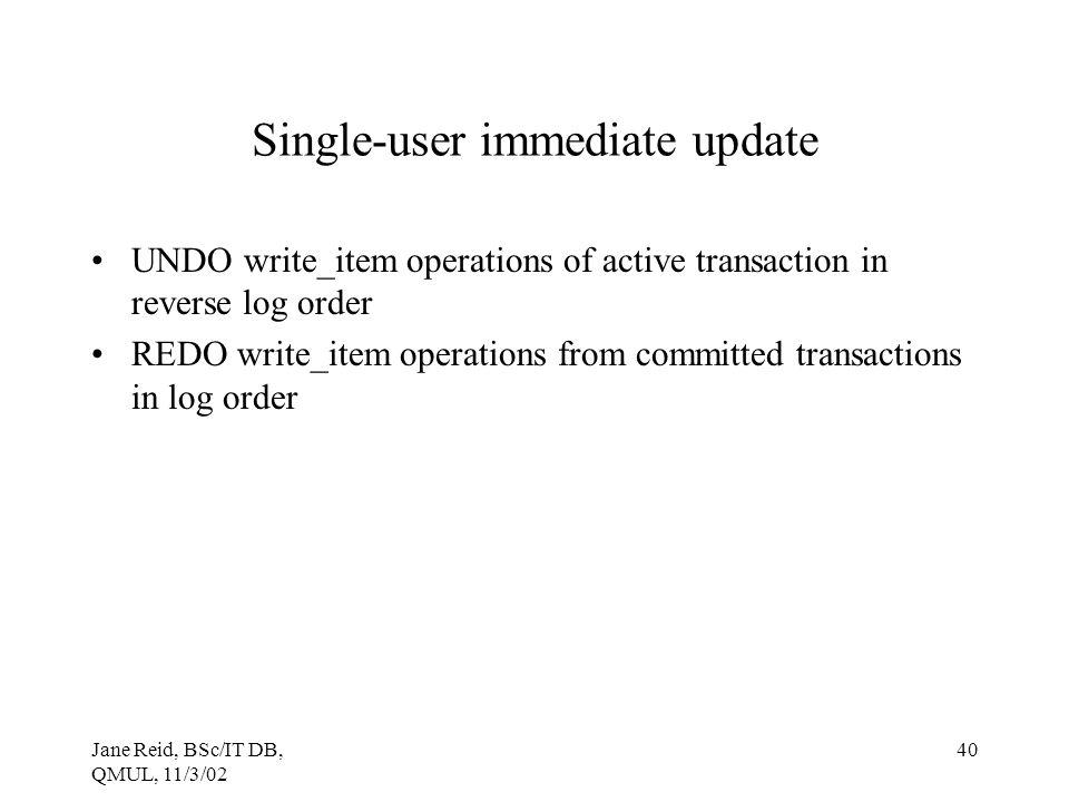 Jane Reid, BSc/IT DB, QMUL, 11/3/02 40 Single-user immediate update UNDO write_item operations of active transaction in reverse log order REDO write_i