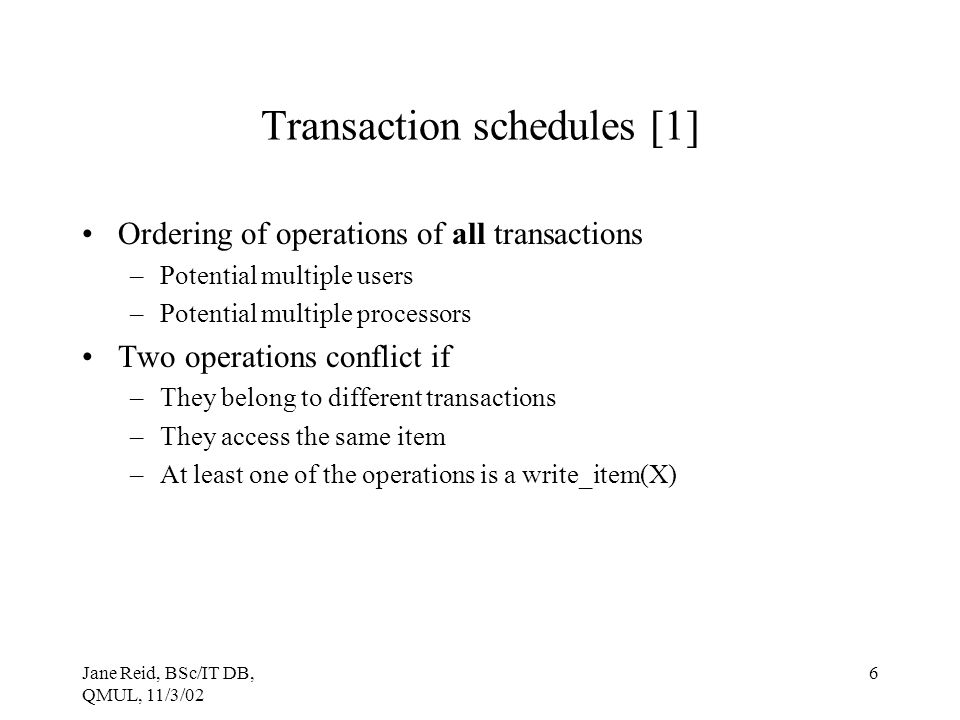 Jane Reid, BSc/IT DB, QMUL, 11/3/02 6 Transaction schedules [1] Ordering of operations of all transactions –Potential multiple users –Potential multip
