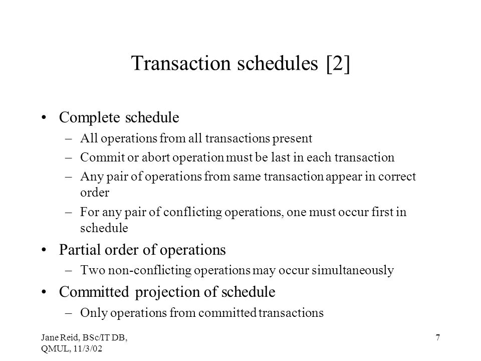 Jane Reid, BSc/IT DB, QMUL, 11/3/02 7 Transaction schedules [2] Complete schedule –All operations from all transactions present –Commit or abort opera