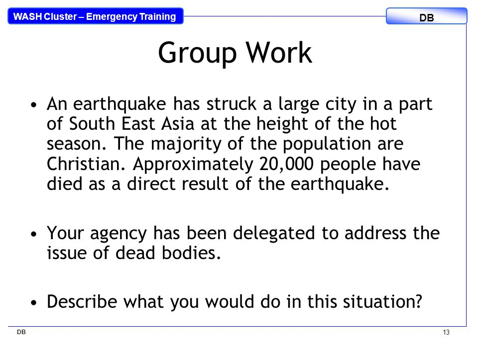 WASH Cluster – Emergency Training DB 13 Group Work An earthquake has struck a large city in a part of South East Asia at the height of the hot season.
