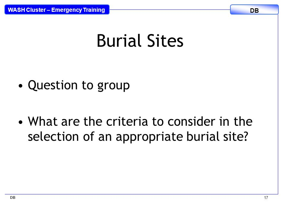 WASH Cluster – Emergency Training DB 17 Burial Sites Question to group What are the criteria to consider in the selection of an appropriate burial site?