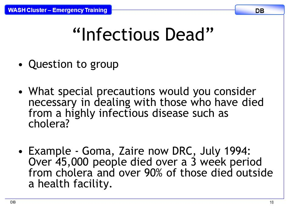 WASH Cluster – Emergency Training DB 18 Infectious Dead Question to group What special precautions would you consider necessary in dealing with those who have died from a highly infectious disease such as cholera.