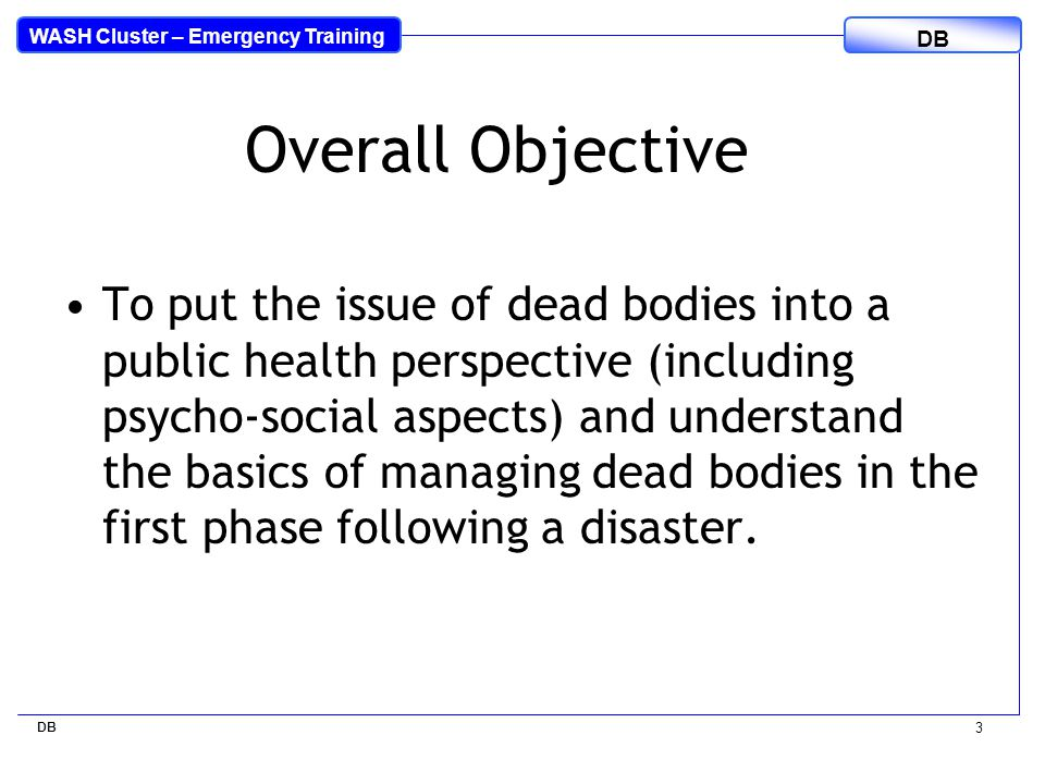 WASH Cluster – Emergency Training DB 3 Overall Objective To put the issue of dead bodies into a public health perspective (including psycho-social aspects) and understand the basics of managing dead bodies in the first phase following a disaster.