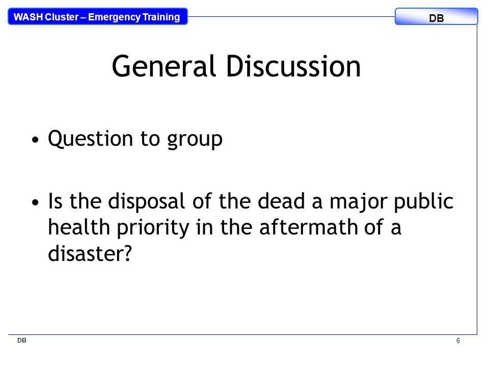 WASH Cluster – Emergency Training DB 6 General Discussion Question to group Is the disposal of the dead a major public health priority in the aftermath of a disaster?