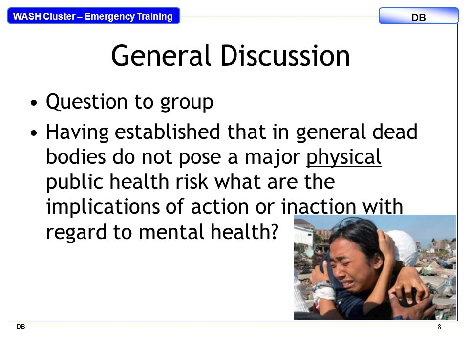 WASH Cluster – Emergency Training DB 8 General Discussion Question to group Having established that in general dead bodies do not pose a major physical public health risk what are the implications of action or inaction with regard to mental health?