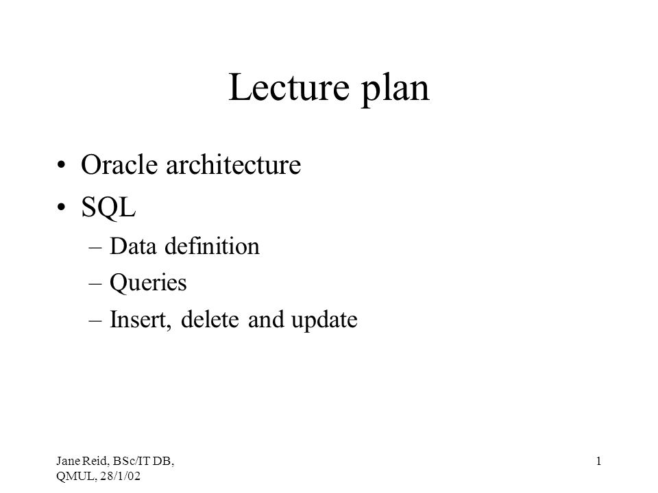Jane Reid, BSc/IT DB, QMUL, 28/1/02 1 Lecture plan Oracle architecture SQL –Data definition –Queries –Insert, delete and update