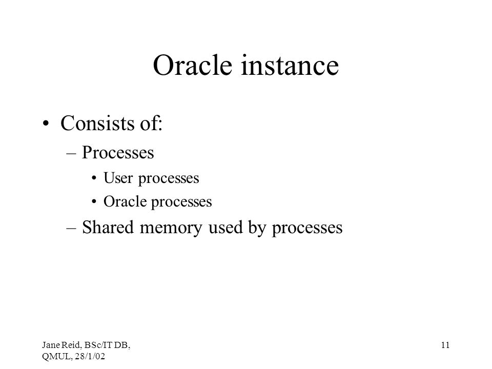 Jane Reid, BSc/IT DB, QMUL, 28/1/02 11 Oracle instance Consists of: –Processes User processes Oracle processes –Shared memory used by processes