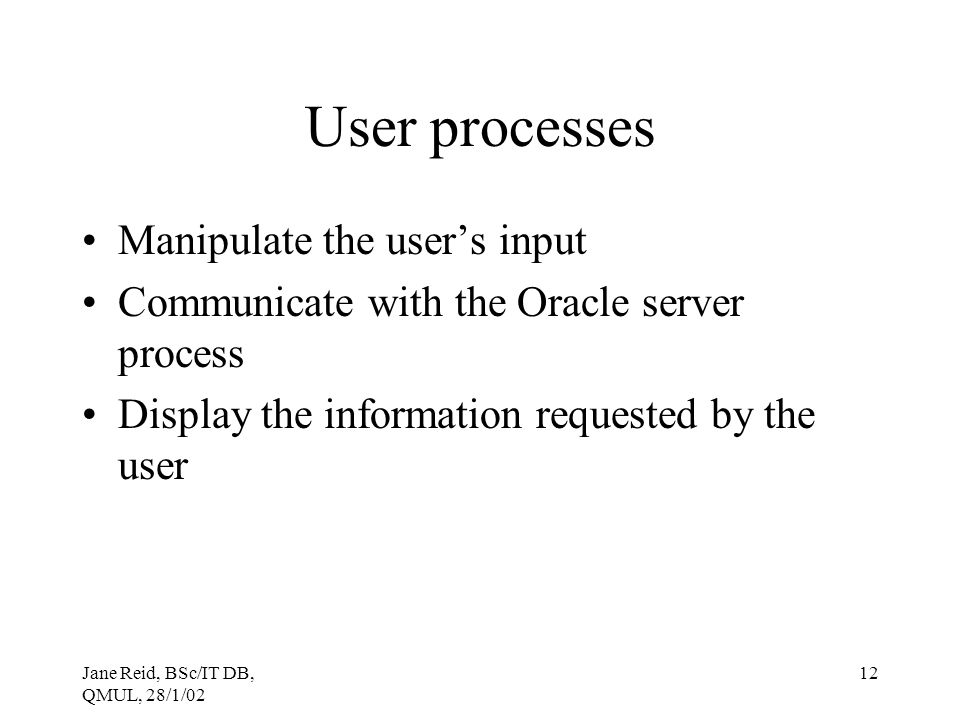 Jane Reid, BSc/IT DB, QMUL, 28/1/02 12 User processes Manipulate the user's input Communicate with the Oracle server process Display the information r