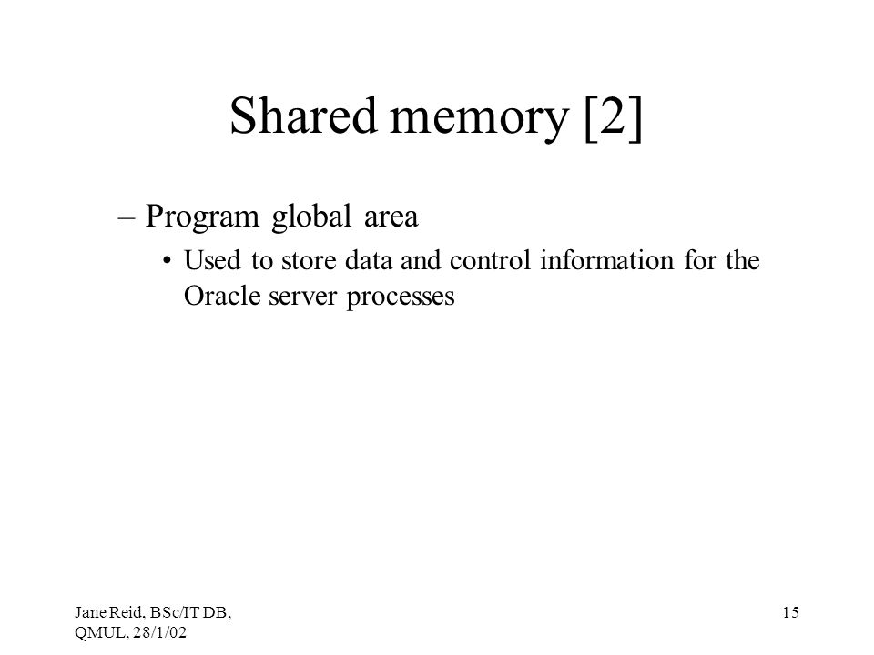 Jane Reid, BSc/IT DB, QMUL, 28/1/02 15 Shared memory [2] –Program global area Used to store data and control information for the Oracle server process
