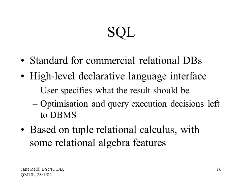 Jane Reid, BSc/IT DB, QMUL, 28/1/02 16 SQL Standard for commercial relational DBs High-level declarative language interface –User specifies what the r