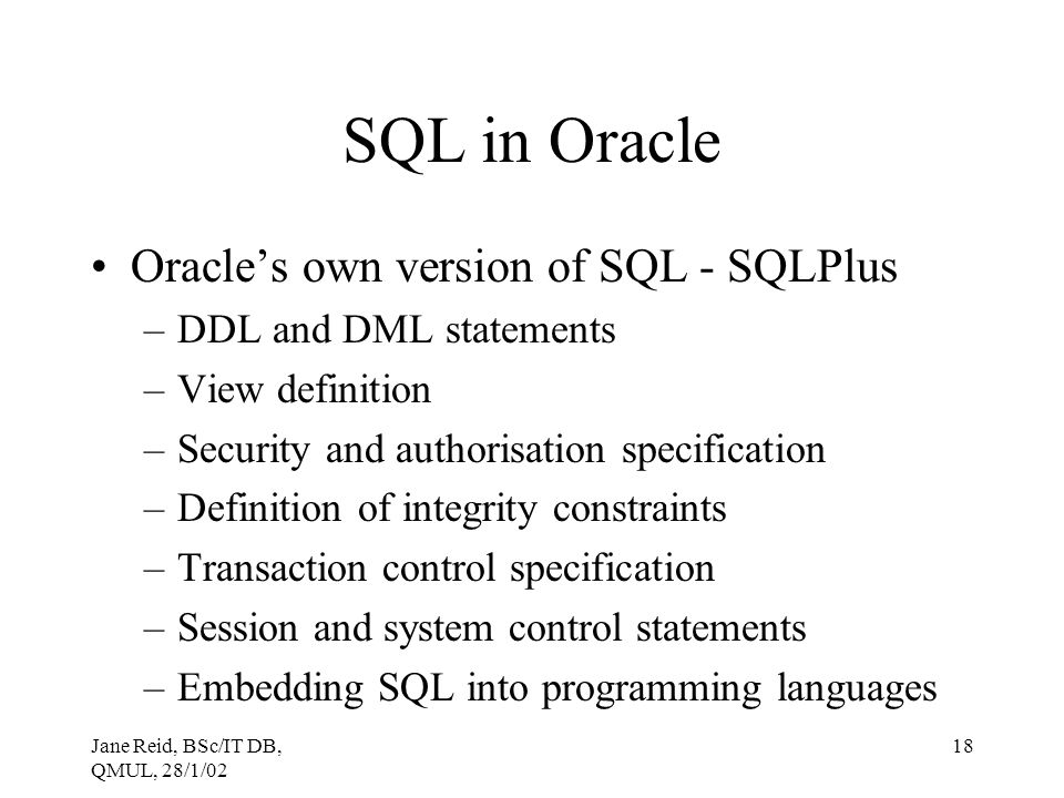 Jane Reid, BSc/IT DB, QMUL, 28/1/02 18 SQL in Oracle Oracle's own version of SQL - SQLPlus –DDL and DML statements –View definition –Security and auth