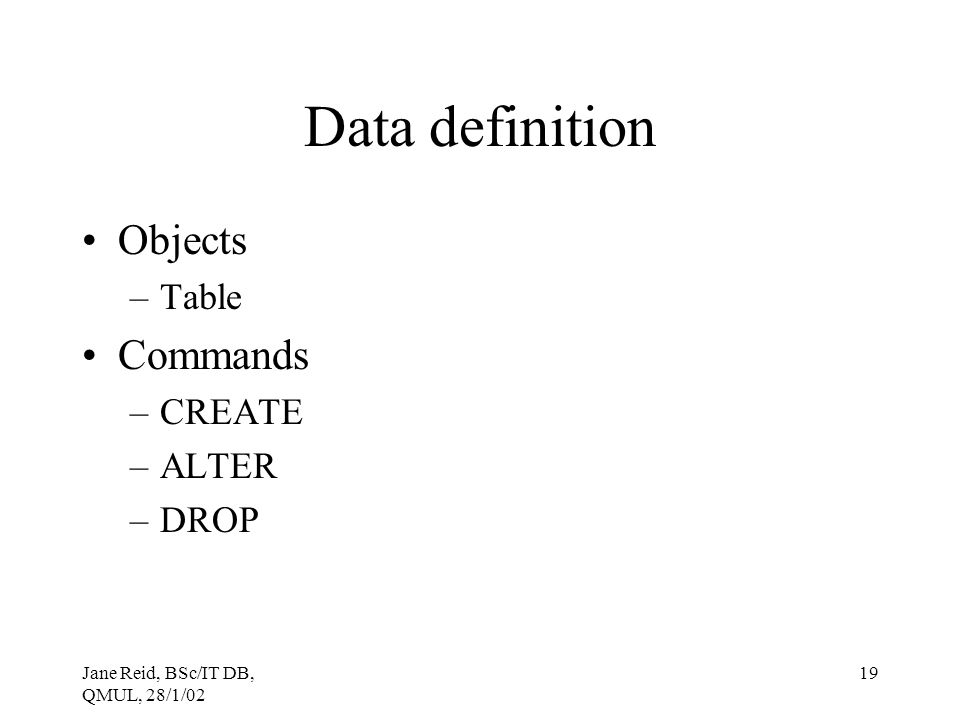 Jane Reid, BSc/IT DB, QMUL, 28/1/02 19 Data definition Objects –Table Commands –CREATE –ALTER –DROP