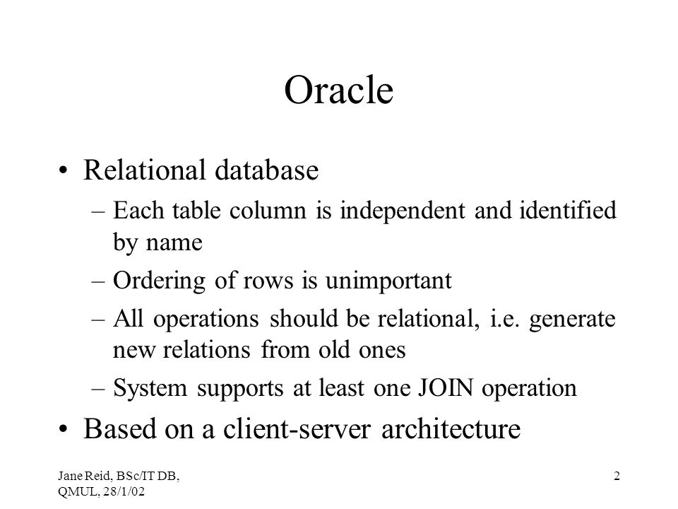Jane Reid, BSc/IT DB, QMUL, 28/1/02 2 Oracle Relational database –Each table column is independent and identified by name –Ordering of rows is unimpor
