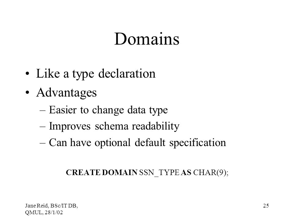 Jane Reid, BSc/IT DB, QMUL, 28/1/02 25 Domains Like a type declaration Advantages –Easier to change data type –Improves schema readability –Can have o