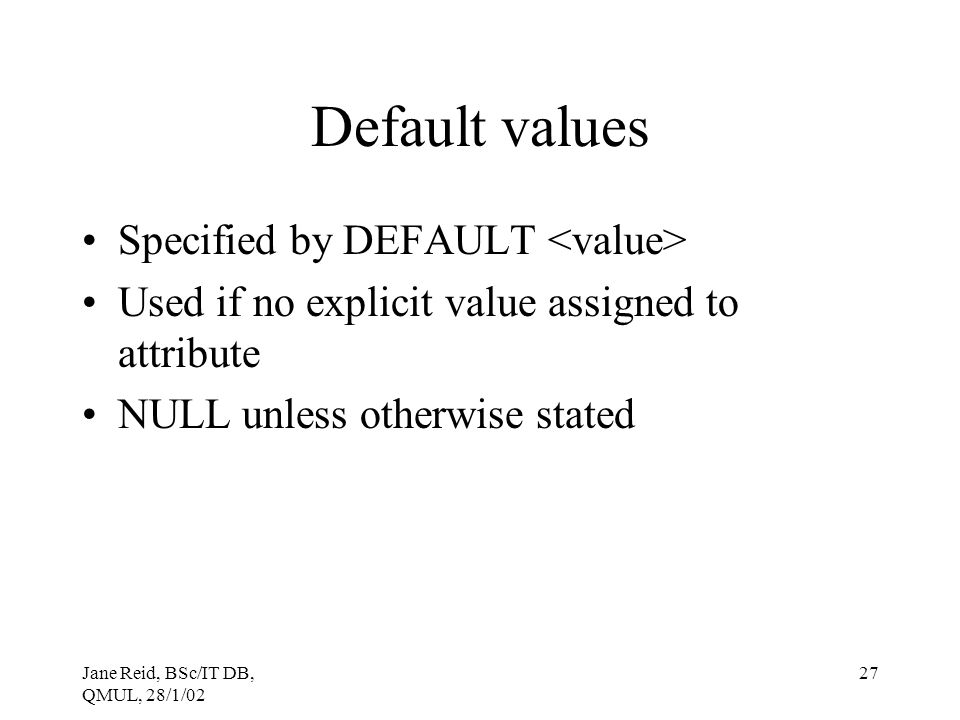 Jane Reid, BSc/IT DB, QMUL, 28/1/02 27 Default values Specified by DEFAULT Used if no explicit value assigned to attribute NULL unless otherwise state