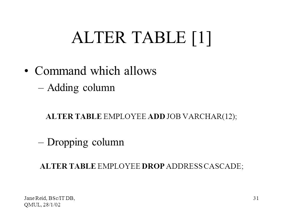 Jane Reid, BSc/IT DB, QMUL, 28/1/02 31 ALTER TABLE [1] Command which allows –Adding column ALTER TABLE EMPLOYEE ADD JOB VARCHAR(12); –Dropping column