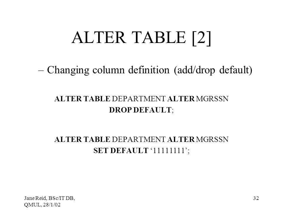 Jane Reid, BSc/IT DB, QMUL, 28/1/02 32 ALTER TABLE [2] –Changing column definition (add/drop default) ALTER TABLE DEPARTMENT ALTER MGRSSN DROP DEFAULT