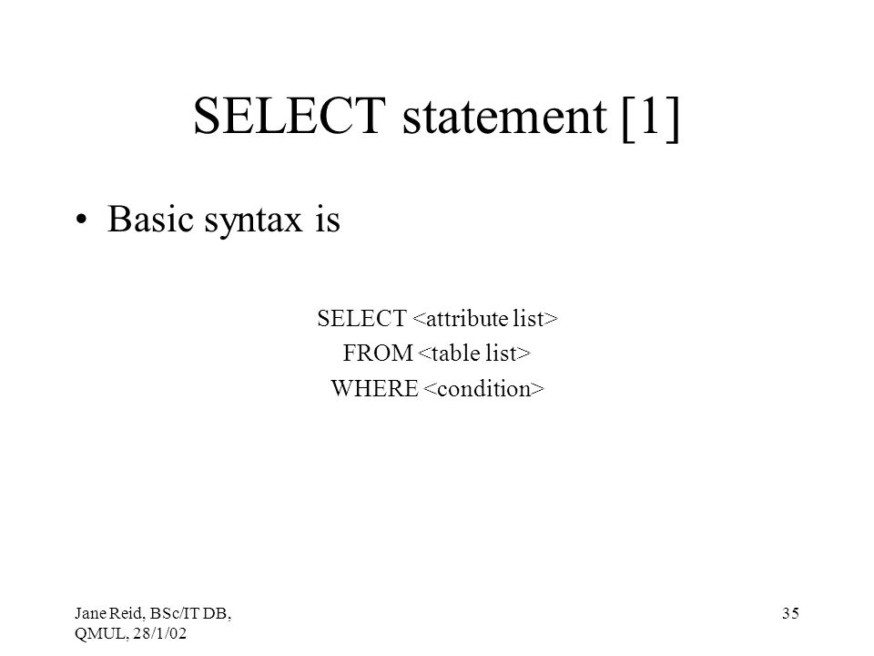 Jane Reid, BSc/IT DB, QMUL, 28/1/02 35 SELECT statement [1] Basic syntax is SELECT FROM WHERE
