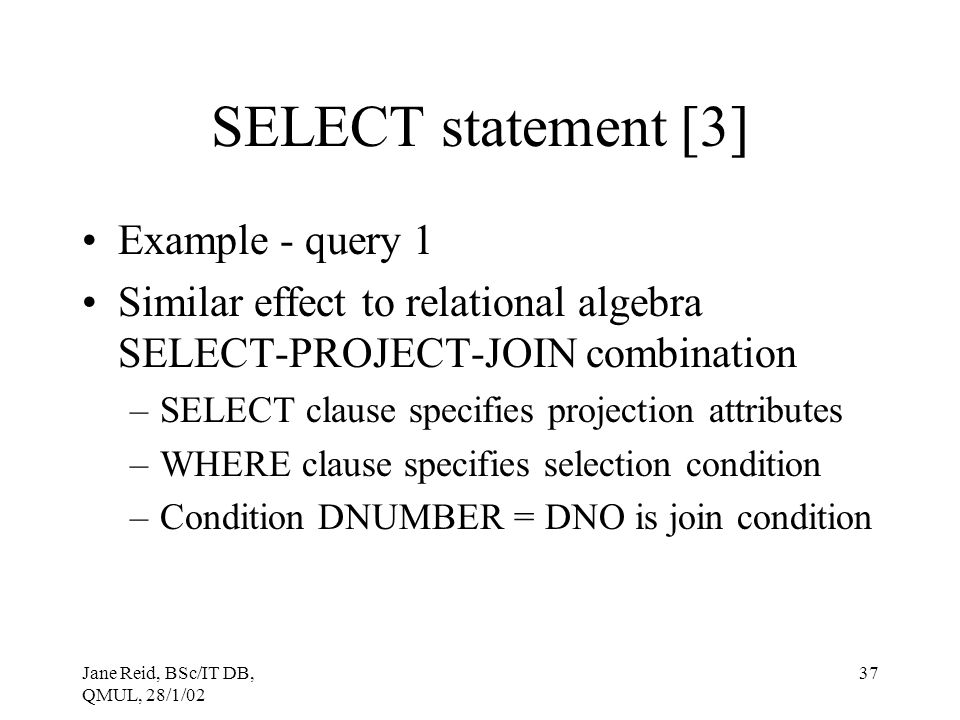 Jane Reid, BSc/IT DB, QMUL, 28/1/02 37 SELECT statement [3] Example - query 1 Similar effect to relational algebra SELECT-PROJECT-JOIN combination –SE