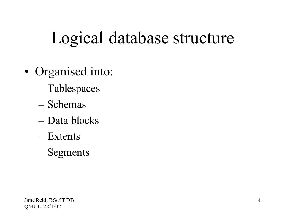 Jane Reid, BSc/IT DB, QMUL, 28/1/02 4 Logical database structure Organised into: –Tablespaces –Schemas –Data blocks –Extents –Segments