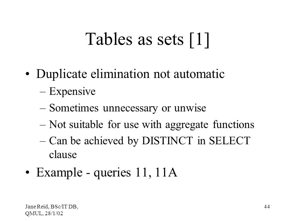 Jane Reid, BSc/IT DB, QMUL, 28/1/02 44 Tables as sets [1] Duplicate elimination not automatic –Expensive –Sometimes unnecessary or unwise –Not suitabl