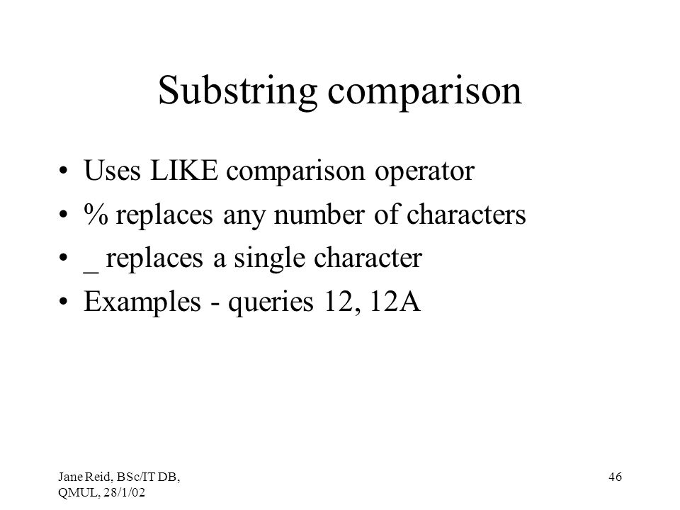 Jane Reid, BSc/IT DB, QMUL, 28/1/02 46 Substring comparison Uses LIKE comparison operator % replaces any number of characters _ replaces a single char
