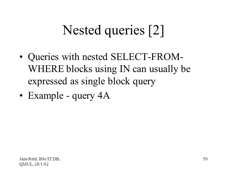 Jane Reid, BSc/IT DB, QMUL, 28/1/02 50 Nested queries [2] Queries with nested SELECT-FROM- WHERE blocks using IN can usually be expressed as single bl