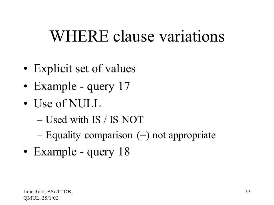 Jane Reid, BSc/IT DB, QMUL, 28/1/02 55 WHERE clause variations Explicit set of values Example - query 17 Use of NULL –Used with IS / IS NOT –Equality