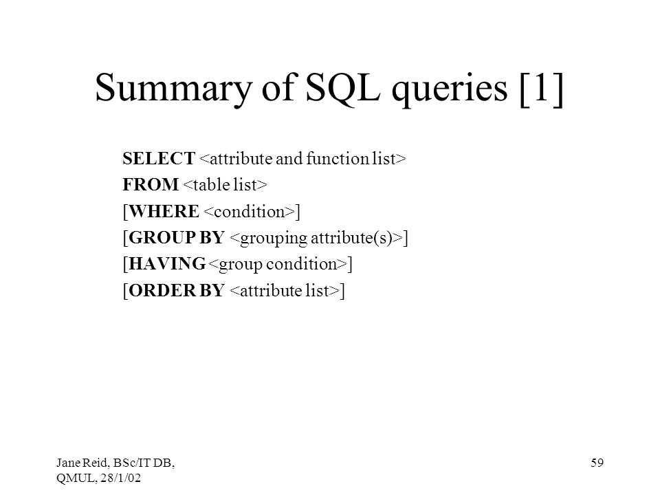 Jane Reid, BSc/IT DB, QMUL, 28/1/02 59 Summary of SQL queries [1] SELECT FROM [WHERE ] [GROUP BY ] [HAVING ] [ORDER BY ]