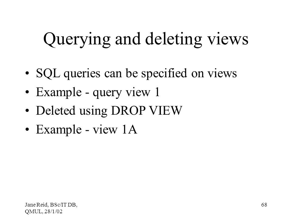 Jane Reid, BSc/IT DB, QMUL, 28/1/02 68 Querying and deleting views SQL queries can be specified on views Example - query view 1 Deleted using DROP VIE