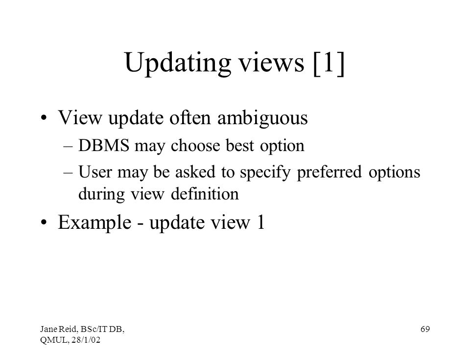 Jane Reid, BSc/IT DB, QMUL, 28/1/02 69 Updating views [1] View update often ambiguous –DBMS may choose best option –User may be asked to specify prefe