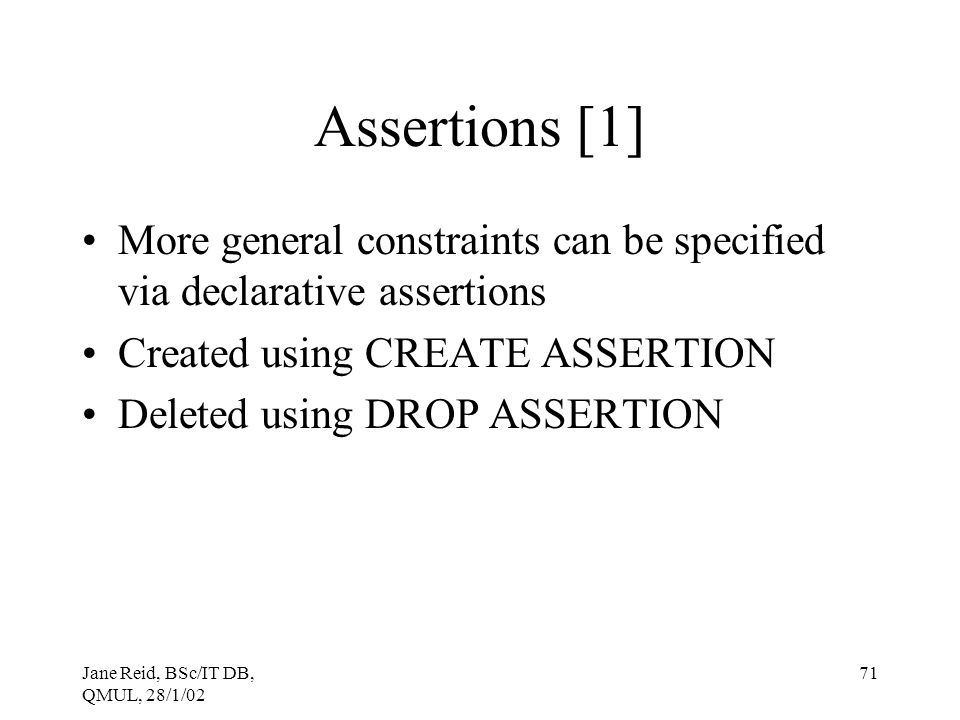 Jane Reid, BSc/IT DB, QMUL, 28/1/02 71 Assertions [1] More general constraints can be specified via declarative assertions Created using CREATE ASSERT