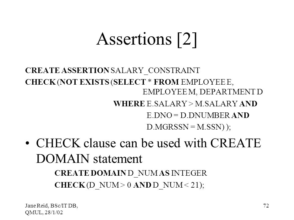 Jane Reid, BSc/IT DB, QMUL, 28/1/02 72 Assertions [2] CREATE ASSERTION SALARY_CONSTRAINT CHECK (NOT EXISTS (SELECT * FROM EMPLOYEE E, EMPLOYEE M, DEPA